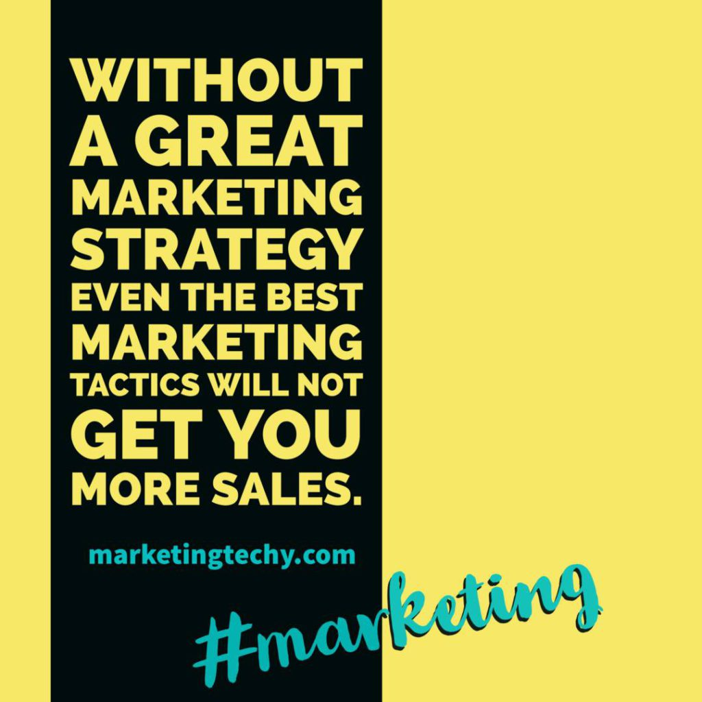 Without a great marketing strategy even the best marketing tactics will not get you more sales.