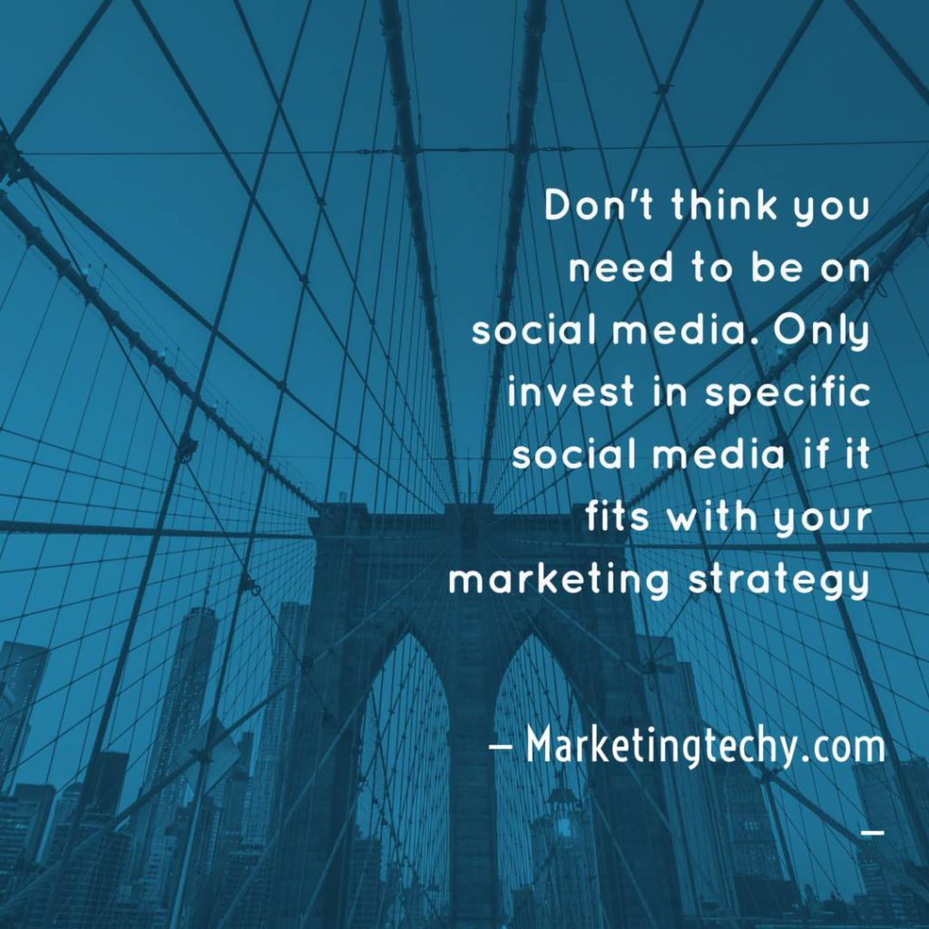 Don't think you need to be on socialmedia. Only invest in social media if it fits with your marketing strategy.